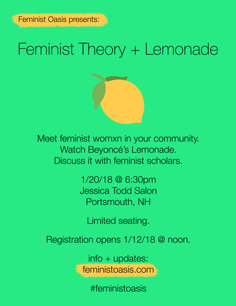 Feminist Theory+ Lemonade Meet feminist womxn in your community. Watch Beyoncé's Lemonade. Discuss it with feminist scholars. When: 1/20/18 @ 6:30pm Where: Jessica Todd Salon 233 Vaughan St #103 Portsmouth, NH 03801 Registration opens on Friday 1/12/18 at noon info + updates: feministoasis.com