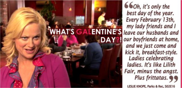 What is Galentine's Day? Oh, it's only the best day of the year. Every February 13th, my lady friends and I leave our [romantic partners] at home, and we just come and kick it, breakfast-style. Ladies celebrating ladies. It's like Lilith Fair, minus the angst. Plus, frittatas.""