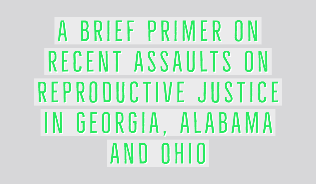 A brief primer on recent assaults on reproductive justice in Georgia, Alabama and Ohio